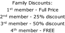 Family Discounts: 1st member - Full Price 2nd member - 25% discount 3rd member - 50% discount 4th member - FREE
